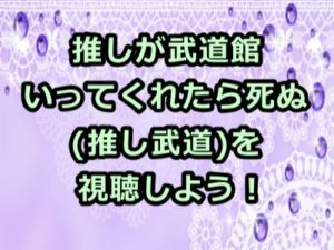 推し が 武道館 いっ て くれ たら 死ぬ アニメ 動画
