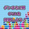 ダンまち2期OVA動画フル視聴