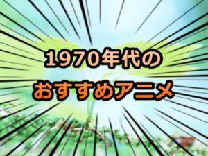 1970年代のおすすめアニメ