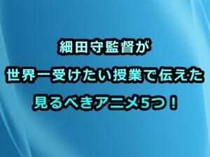 細田守監督が世界一受けたい授業で伝えた見るべきアニメ5つ!