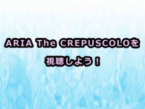 ARIA The CREPUSCOLOアニメ感想
